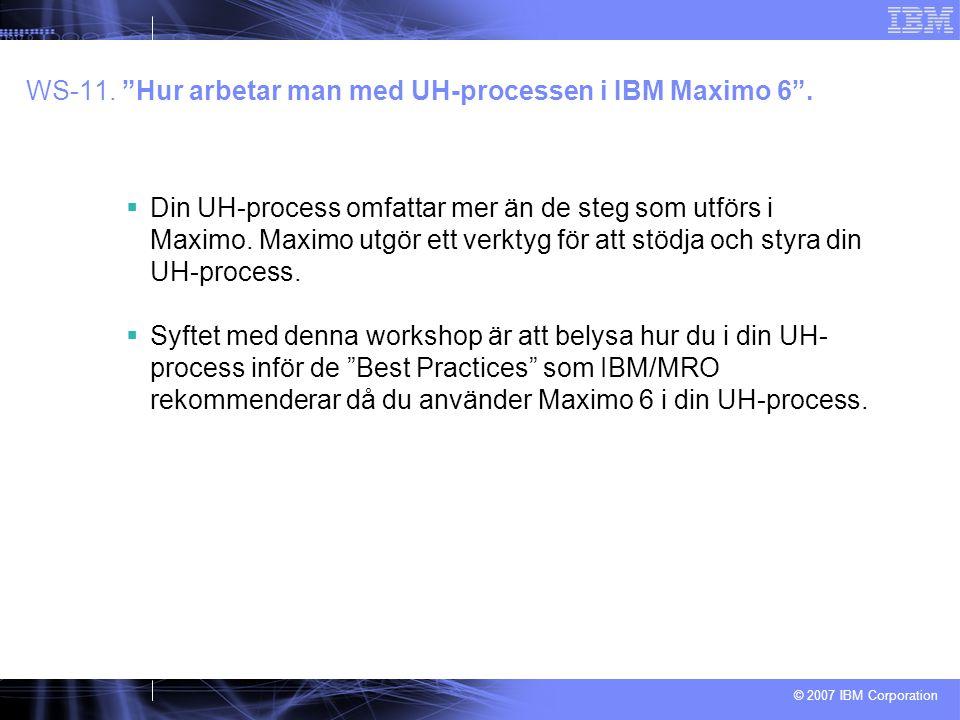 """© 2007 IBM Corporation WS-11. """"Hur arbetar man med UH-processen i IBM Maximo 6"""".  Din UH-process omfattar mer än de steg som utförs i Maximo. Maximo"""