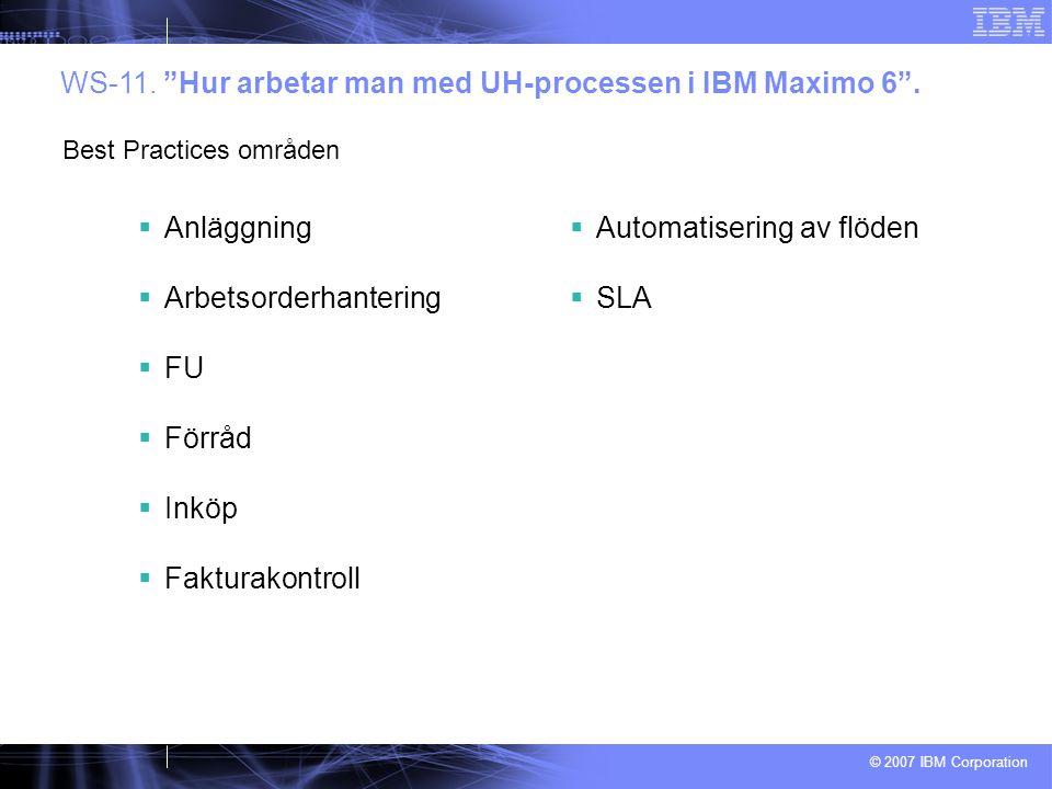 """© 2007 IBM Corporation  Anläggning  Arbetsorderhantering  FU  Förråd  Inköp  Fakturakontroll  Automatisering av flöden  SLA WS-11. """"Hur arbeta"""