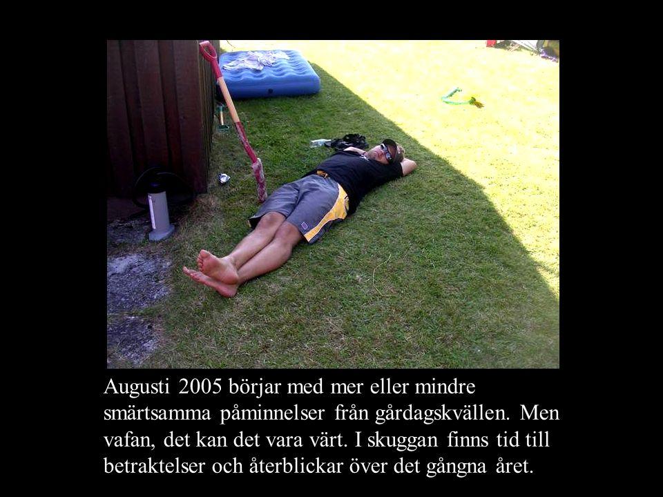 Augusti 2005 börjar med mer eller mindre smärtsamma påminnelser från gårdagskvällen. Men vafan, det kan det vara värt. I skuggan finns tid till betrak