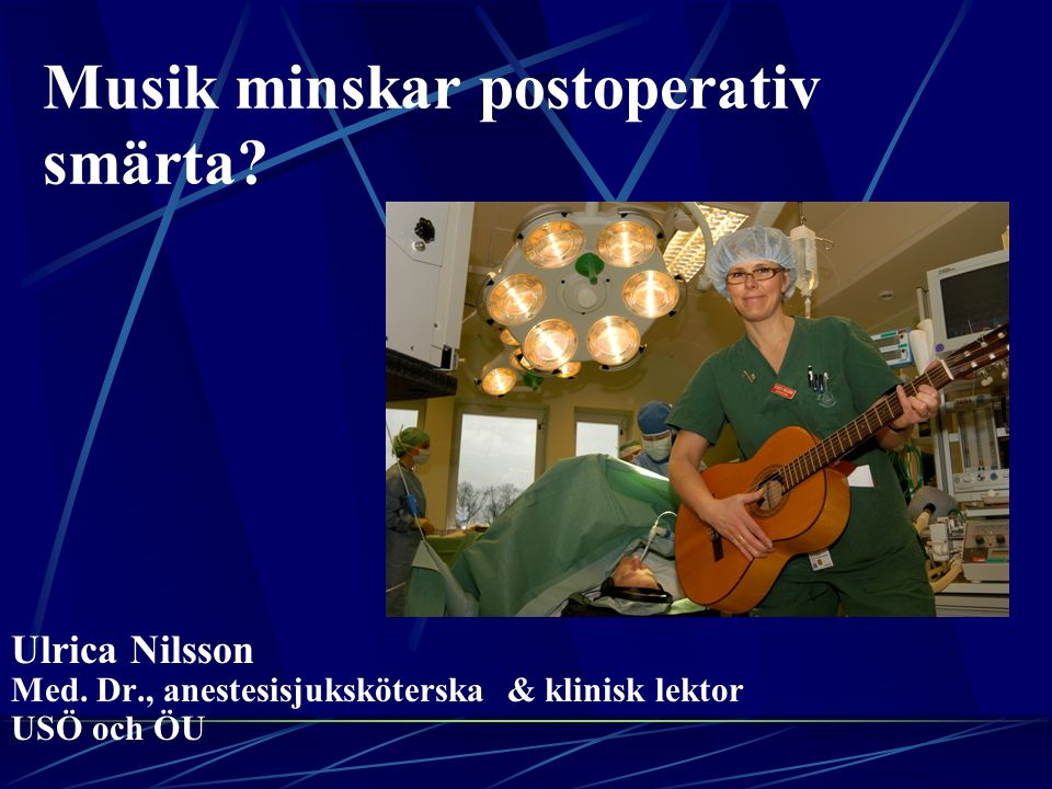 Musik minskar postoperativ smärta? Ulrica Nilsson Med. Dr., anestesisjuksköterska & klinisk lektor USÖ och ÖU