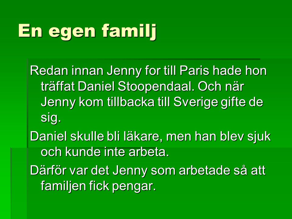 En egen familj Redan innan Jenny for till Paris hade hon träffat Daniel Stoopendaal. Och när Jenny kom tillbacka till Sverige gifte de sig. Daniel sku