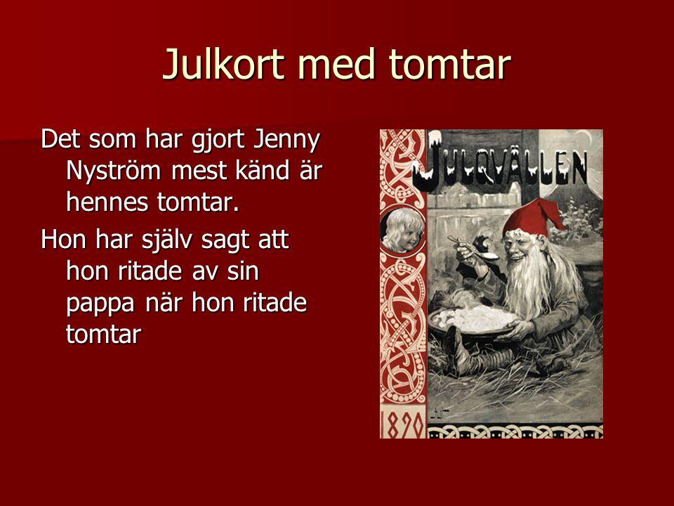 Julkort med tomtar Det som har gjort Jenny Nyström mest känd är hennes tomtar. Hon har själv sagt att hon ritade av sin pappa när hon ritade tomtar