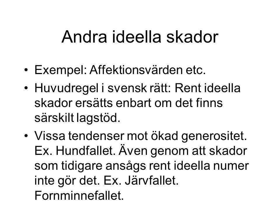 Andra ideella skador •Exempel: Affektionsvärden etc. •Huvudregel i svensk rätt: Rent ideella skador ersätts enbart om det finns särskilt lagstöd. •Vis