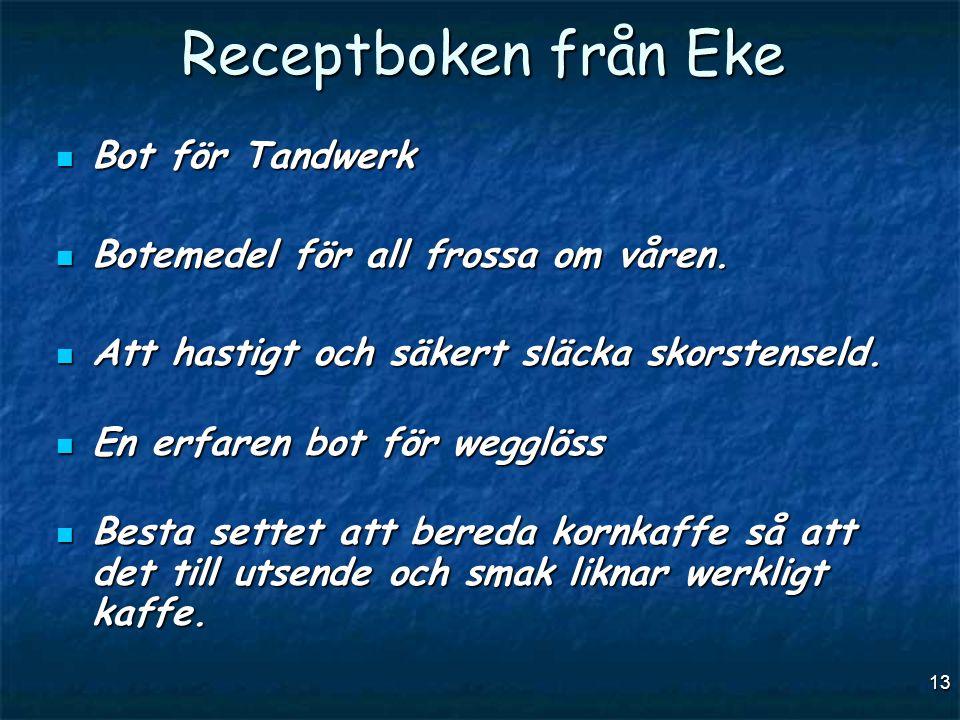 13 Receptboken från Eke  Bot för Tandwerk  Botemedel för all frossa om våren.  Att hastigt och säkert släcka skorstenseld.  En erfaren bot för weg