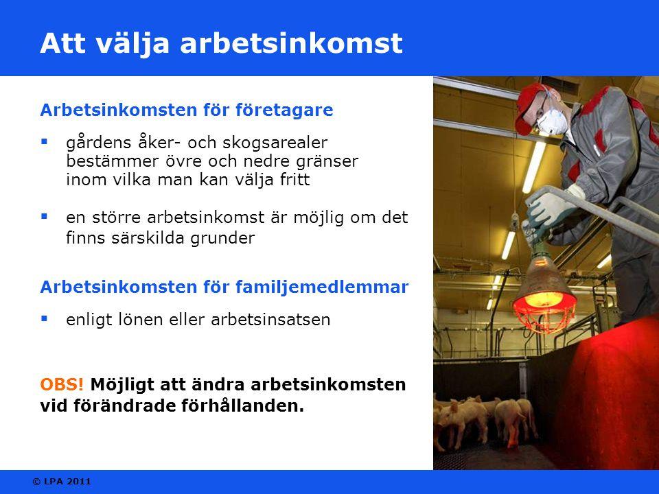 © LPA 2011 Att välja arbetsinkomst Arbetsinkomsten för företagare  gårdens åker- och skogsarealer bestämmer övre och nedre gränser inom vilka man kan