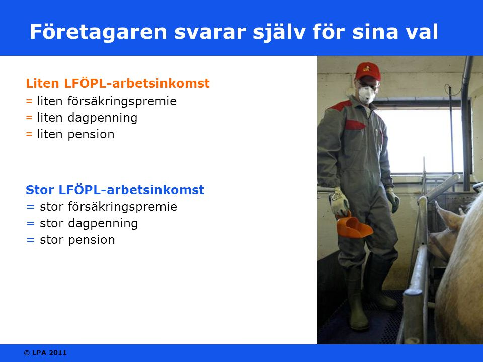 © LPA 2011 Företagaren svarar själv för sina val Liten LFÖPL-arbetsinkomst = liten försäkringspremie = liten dagpenning = liten pension Stor LFÖPL-arb