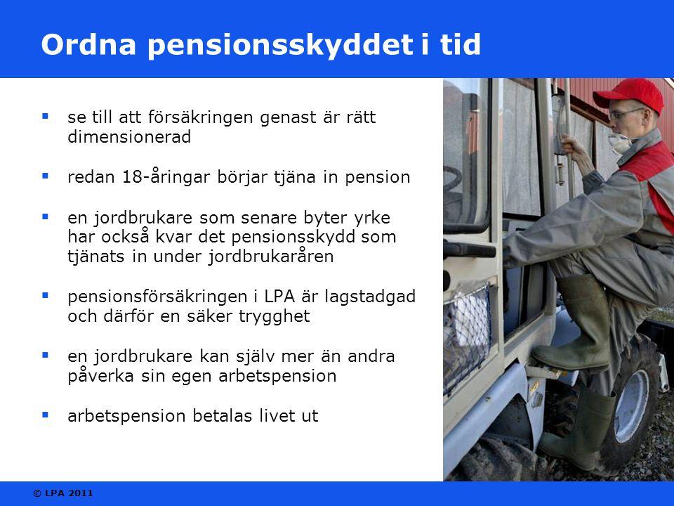© LPA 2011 Ordna pensionsskyddet i tid  se till att försäkringen genast är rätt dimensionerad  redan 18-åringar börjar tjäna in pension  en jordbrukare som senare byter yrke har också kvar det pensionsskydd som tjänats in under jordbrukaråren  pensionsförsäkringen i LPA är lagstadgad och därför en säker trygghet  en jordbrukare kan själv mer än andra påverka sin egen arbetspension  arbetspension betalas livet ut