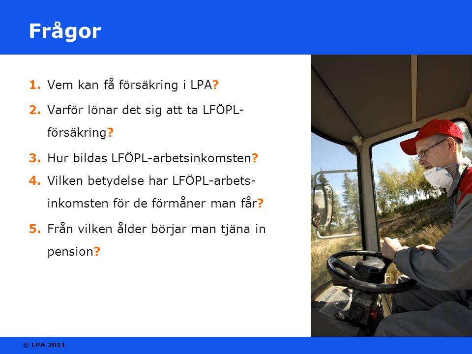© LPA 2011 Frågor 1. Vem kan få försäkring i LPA? 2. Varför lönar det sig att ta LFÖPL- försäkring? 3. Hur bildas LFÖPL-arbetsinkomsten? 4. Vilken bet