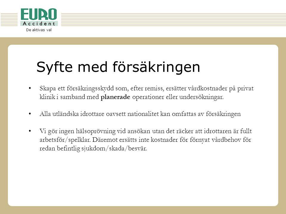 De aktivas val Huvudpunkter för sjukvårds- försäkringen •Försäkringen gäller för planerad vård i Sverige •Försäkrat belopp är SEK 250 000 per spelare och år •Försäkringen täcker nödvändiga och skäliga kostnader för planerad läkarvård, sjukhusvård, resor och rehabilitering samt för ingrepp, röntgen, inklusive kostnader för läkemedel och ambulans •Behandling på klinik/sjukhus i Sverige •Ersättningstid maximalt 24 månader/skadefall •Försäkringen gäller dygnet runt •Försäkringen gör inga begränsningar beträffande aktiviteter eller idrottsutövning •Försäkringen gäller utan självrisk