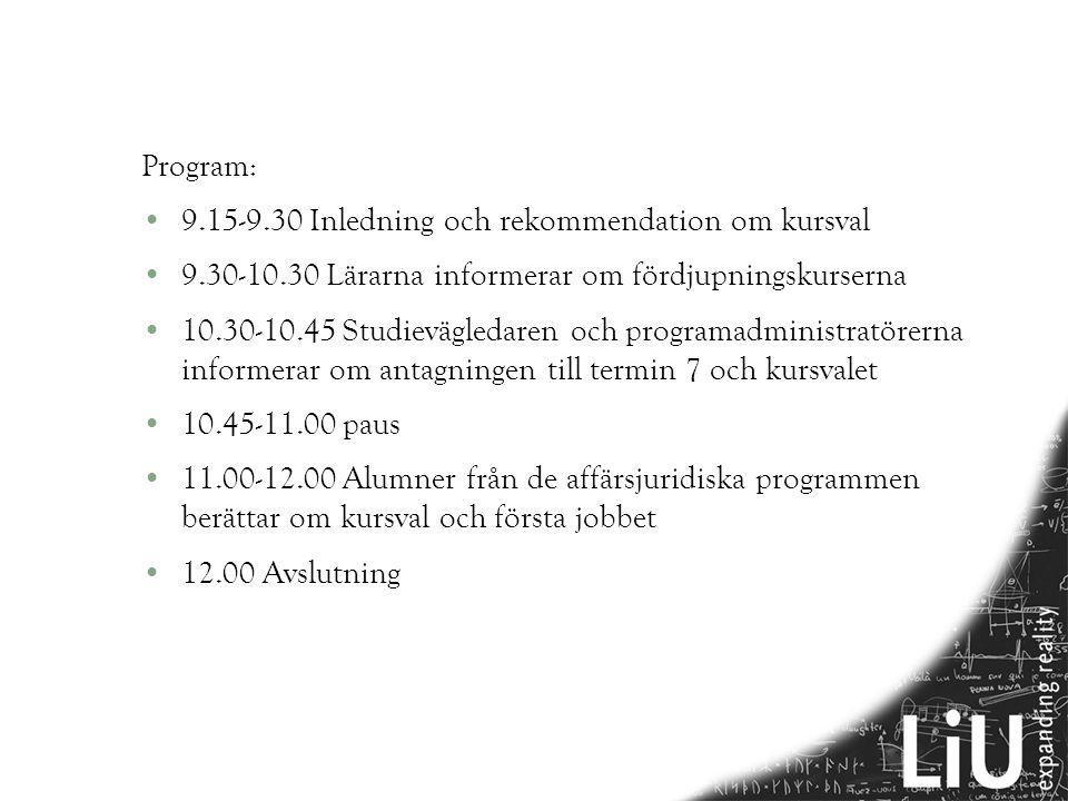 Program: •9.15-9.30 Inledning och rekommendation om kursval •9.30-10.30 Lärarna informerar om fördjupningskurserna •10.30-10.45 Studievägledaren och programadministratörerna informerar om antagningen till termin 7 och kursvalet •10.45-11.00 paus •11.00-12.00 Alumner från de affärsjuridiska programmen berättar om kursval och första jobbet •12.00 Avslutning