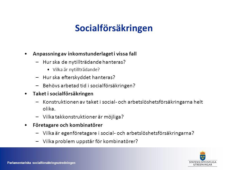 Parlamentariska socialförsäkringsutredningen Socialförsäkringen •Anpassning av inkomstunderlaget i vissa fall –Hur ska de nytillträdande hanteras? •Vi