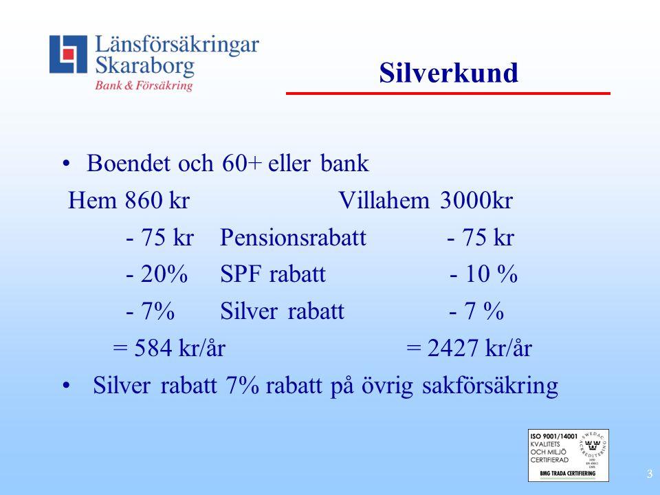 3 Silverkund •Boendet och 60+ eller bank Hem 860 kr Villahem 3000kr - 75 kr Pensionsrabatt - 75 kr - 20% SPF rabatt - 10 % - 7% Silver rabatt - 7 % =