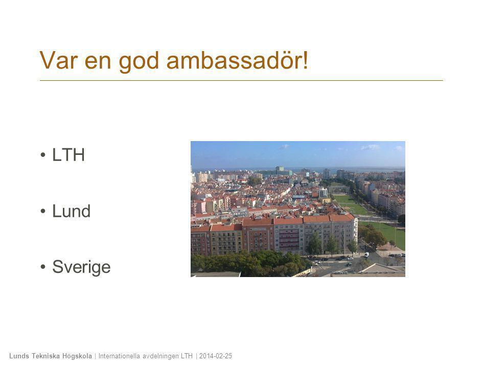 Lunds Tekniska Högskola | Internationella avdelningen LTH | 2014-02-25 Var en god ambassadör! •LTH •Lund •Sverige