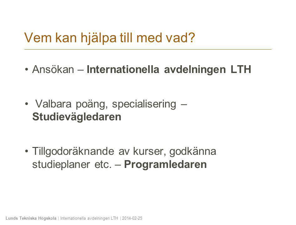 Lunds Tekniska Högskola | Internationella avdelningen LTH | 2014-02-25 Vem kan hjälpa till med vad? •Ansökan – Internationella avdelningen LTH • Valba