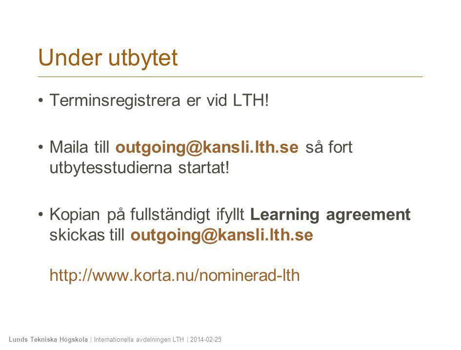 Lunds Tekniska Högskola | Internationella avdelningen LTH | 2014-02-25 Under utbytet •Terminsregistrera er vid LTH! •Maila till outgoing@kansli.lth.se