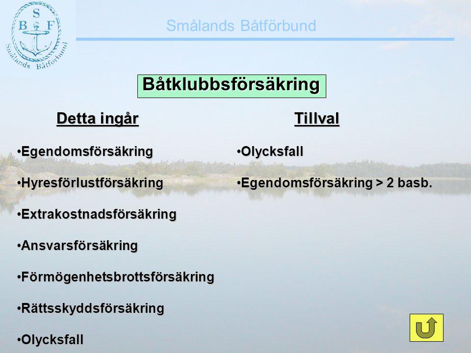 Smålands Båtförbund Båtklubbsförsäkring Detta ingår Detta ingår •Egendomsförsäkring •Hyresförlustförsäkring •Extrakostnadsförsäkring •Ansvarsförsäkrin