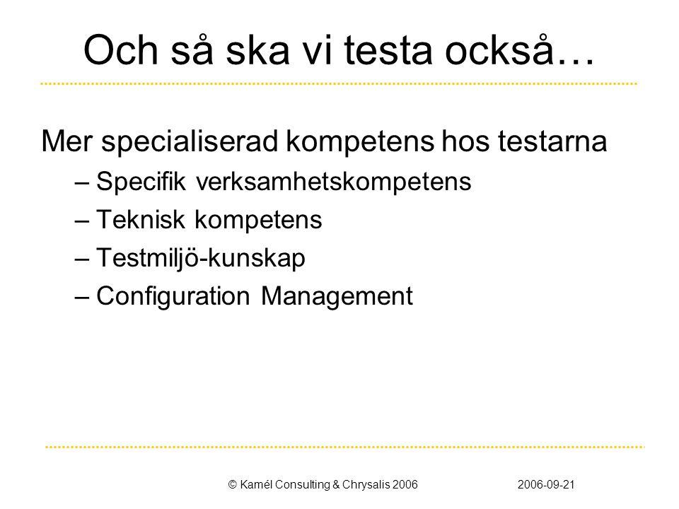 © Kamél Consulting & Chrysalis 20062006-09-21 Och så ska vi testa också… Mer specialiserad kompetens hos testarna –Specifik verksamhetskompetens –Teknisk kompetens –Testmiljö-kunskap –Configuration Management