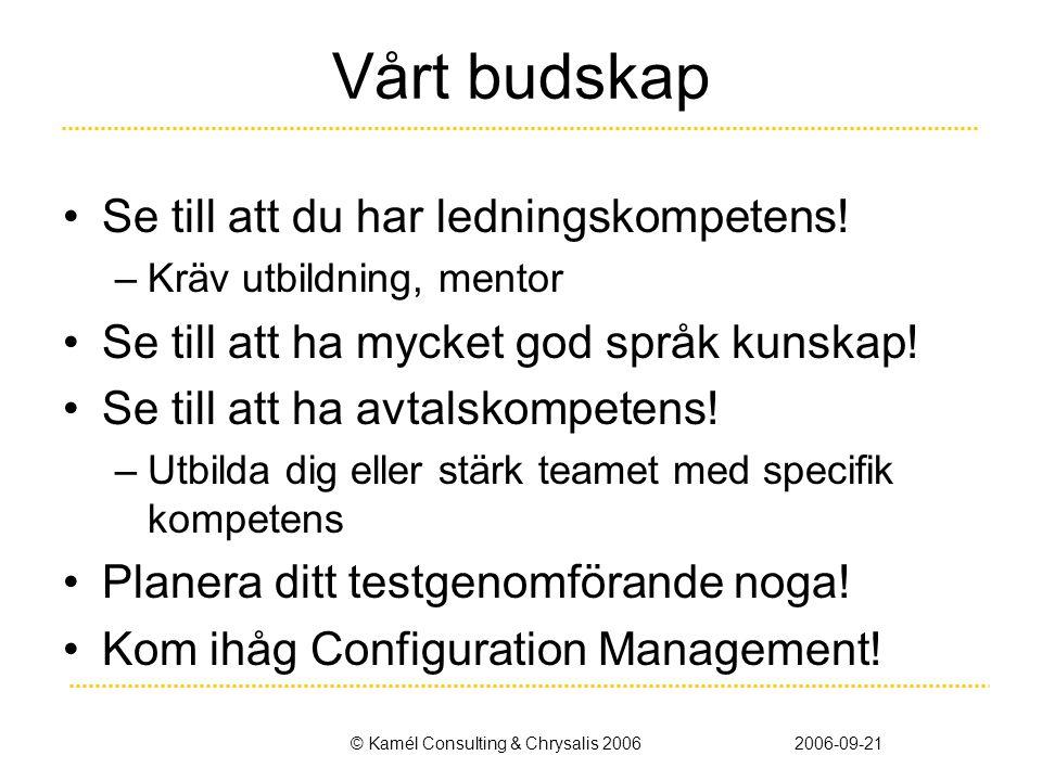 © Kamél Consulting & Chrysalis 20062006-09-21 Vårt budskap •Se till att du har ledningskompetens! –Kräv utbildning, mentor •Se till att ha mycket god