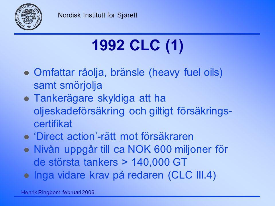 Nordisk Institutt for Sjørett Henrik Ringbom, februari 2006 1992 CLC (1) l Omfattar råolja, bränsle (heavy fuel oils) samt smörjolja l Tankerägare skyldiga att ha oljeskadeförsäkring och giltigt försäkrings- certifikat l 'Direct action'-rätt mot försäkraren l Nivån uppgår till ca NOK 600 miljoner för de största tankers > 140,000 GT l Inga vidare krav på redaren (CLC III.4)