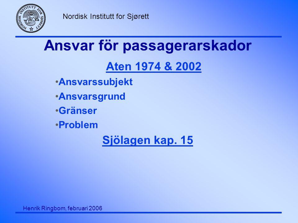 Nordisk Institutt for Sjørett Henrik Ringbom, februari 2006 Ansvar för passagerarskador Aten 1974 & 2002 •Ansvarssubjekt •Ansvarsgrund •Gränser •Problem Sjölagen kap.