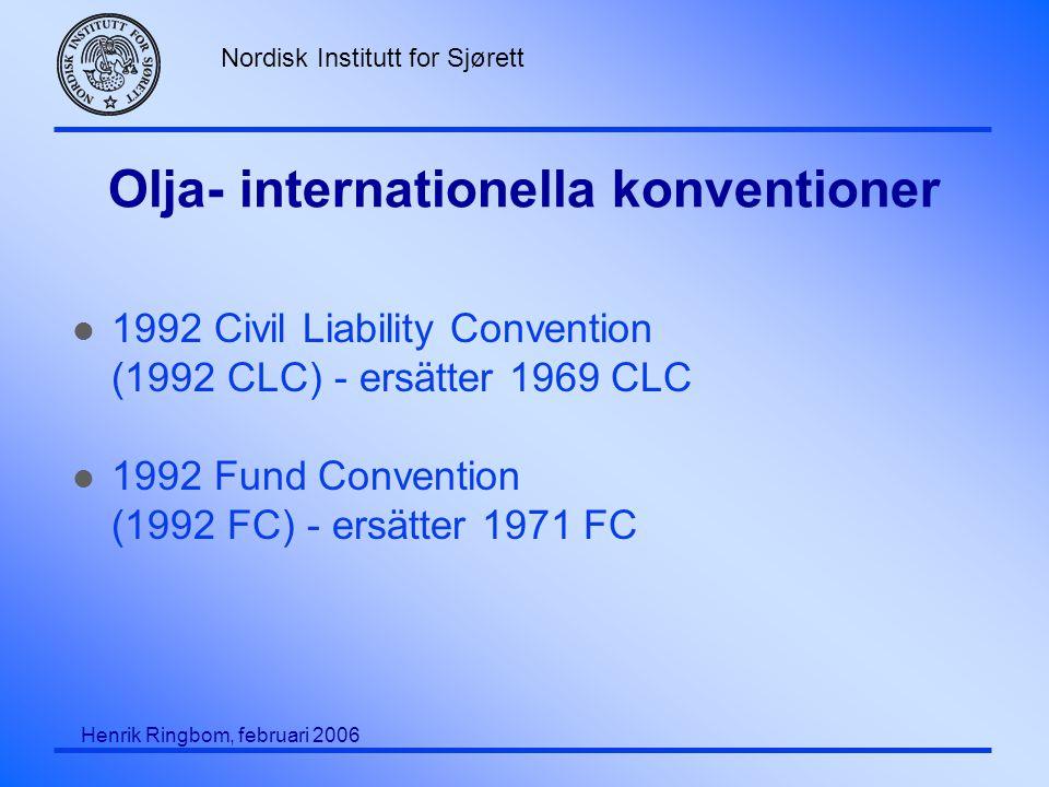 Nordisk Institutt for Sjørett Henrik Ringbom, februari 2006 Olja- internationella konventioner l 1992 Civil Liability Convention (1992 CLC) - ersätter 1969 CLC l 1992 Fund Convention (1992 FC) - ersätter 1971 FC