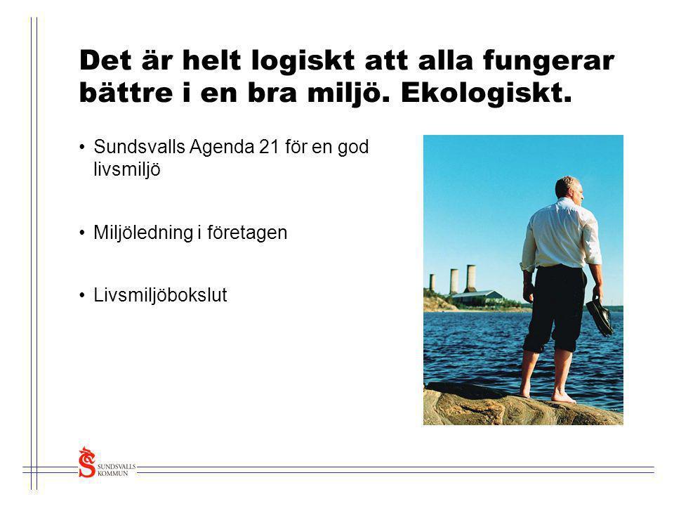 Det är helt logiskt att alla fungerar bättre i en bra miljö. Ekologiskt. •Sundsvalls Agenda 21 för en god livsmiljö •Miljöledning i företagen •Livsmil