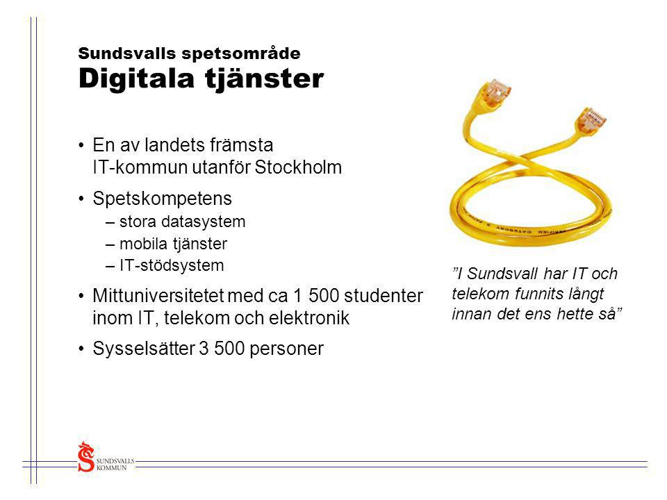 Sundsvalls spetsområde Digitala tjänster •En av landets främsta IT-kommun utanför Stockholm •Spetskompetens –stora datasystem –mobila tjänster –IT-stö