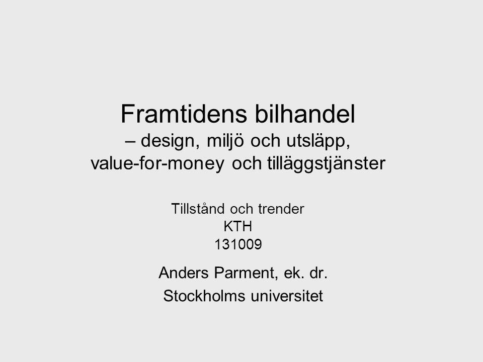 Framtidens bilhandel – design, miljö och utsläpp, value-for-money och tilläggstjänster Tillstånd och trender KTH 131009 Anders Parment, ek.