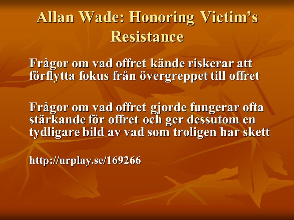 Allan Wade: Honoring Victim's Resistance Frågor om vad offret kände riskerar att förflytta fokus från övergreppet till offret Frågor om vad offret gjo