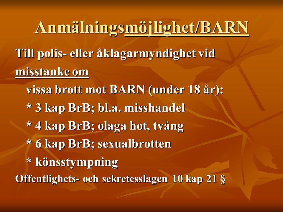 Anmälningsmöjlighet/BARN Till polis- eller åklagarmyndighet vid misstanke om vissa brott mot BARN (under 18 år): * 3 kap BrB; bl.a. misshandel * 4 kap