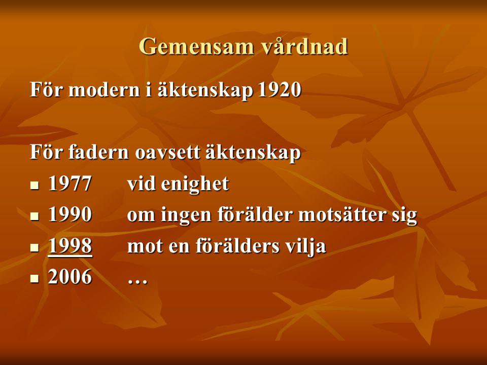 Gemensam vårdnad För modern i äktenskap 1920 För fadern oavsett äktenskap  1977vid enighet  1990om ingen förälder motsätter sig  1998mot en förälde