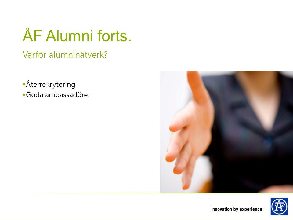 Återrekrytering  Goda ambassadörer Varför alumninätverk? ÅF Alumni forts.