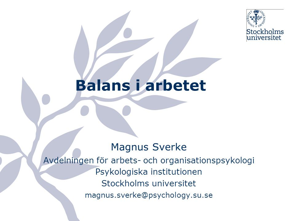 Balans i arbetet Magnus Sverke Avdelningen för arbets- och organisationspsykologi Psykologiska institutionen Stockholms universitet magnus.sverke@psyc