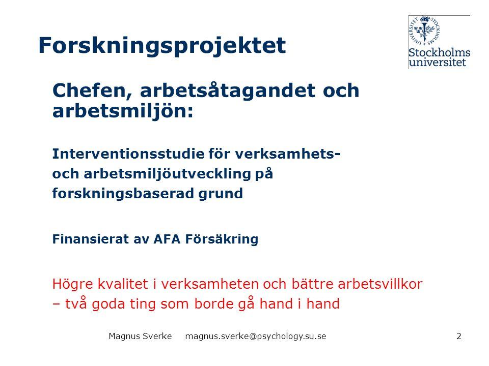 Forskargruppen •Magnus Sverke, professor (projektledare) •Gunnar Aronsson, professor •Sara Göransson, fil dr, forskare •Lars Häsänen, fil dr, forskare •Johan Guthenberg, MSc, forskningsassistent •Konsulter från företagshälsovård •Referensgrupp av internationellt framstående interventionsforskare •Koppling till Stockholm Stress Center 3Magnus Sverke magnus.sverke@psychology.su.se