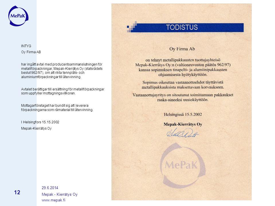 www.mepak.fi 29.6.2014 Mepak - Kierrätys Oy 12 INTYG Oy Firma AB har ingått avtal med producentsammanslutningen för metallförpackningar, Mepak-Kierrätys Oy (statsrådets beslut 962/97), om att rikta tennplåts- och aluminiumförpackningar till återvinning.
