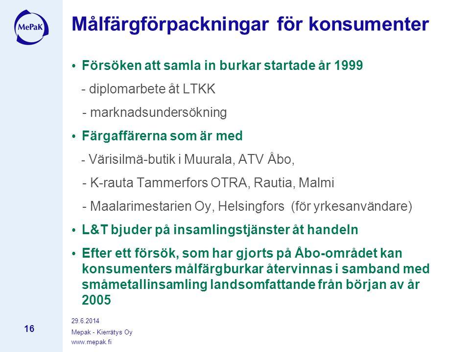 www.mepak.fi 29.6.2014 Mepak - Kierrätys Oy 16 Målfärgförpackningar för konsumenter • Försöken att samla in burkar startade år 1999 - diplomarbete åt LTKK - marknadsundersökning • Färgaffärerna som är med - Värisilmä-butik i Muurala, ATV Åbo, - K-rauta Tammerfors OTRA, Rautia, Malmi - Maalarimestarien Oy, Helsingfors (för yrkesanvändare) • L&T bjuder på insamlingstjänster åt handeln • Efter ett försök, som har gjorts på Åbo-området kan konsumenters målfärgburkar återvinnas i samband med småmetallinsamling landsomfattande från början av år 2005