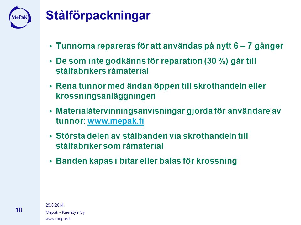 29.6.2014 Mepak - Kierrätys Oy 18 Stålförpackningar • Tunnorna repareras för att användas på nytt 6 – 7 gånger • De som inte godkänns för reparation (30 %) går till stålfabrikers råmaterial • Rena tunnor med ändan öppen till skrothandeln eller krossningsanläggningen • Materialåtervinningsanvisningar gjorda för användare av tunnor: www.mepak.fiwww.mepak.fi • Största delen av stålbanden via skrothandeln till stålfabriker som råmaterial • Banden kapas i bitar eller balas för krossning