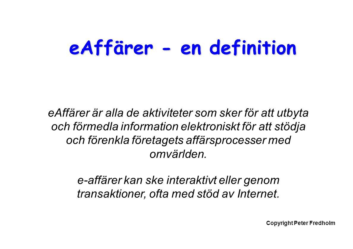 Copyright Peter Fredholm eAffärer - en definition eAffärer är alla de aktiviteter som sker för att utbyta och förmedla information elektroniskt för at
