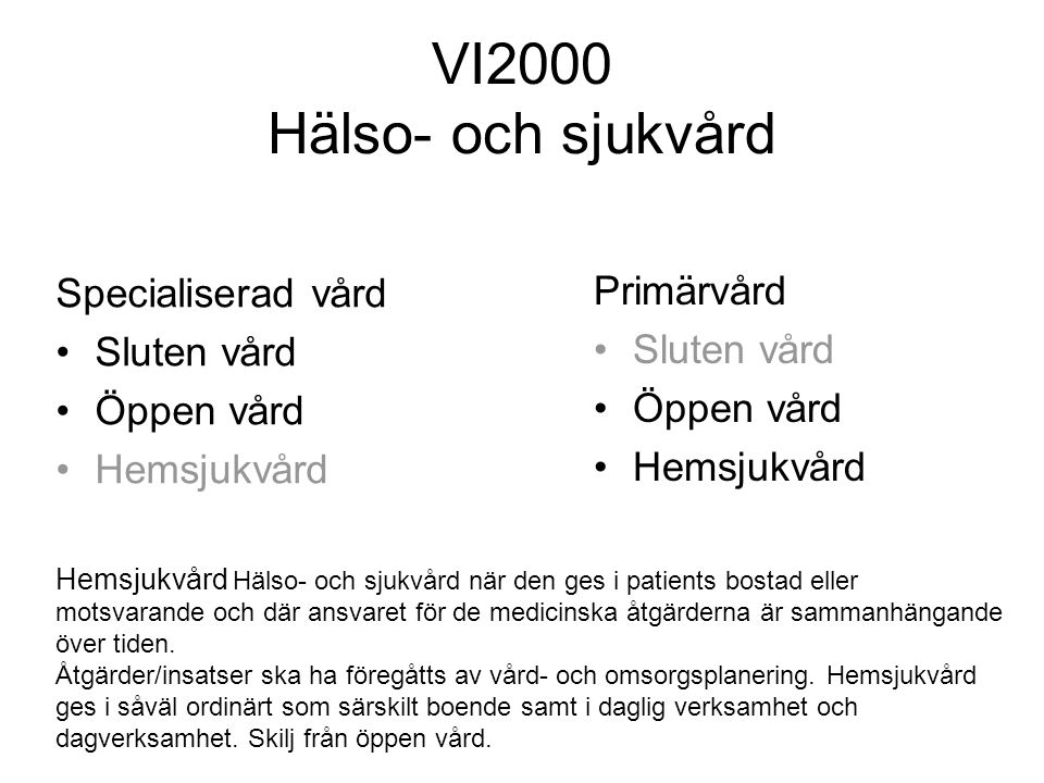 VI2000 Hälso- och sjukvård Specialiserad vård •Sluten vård •Öppen vård •Hemsjukvård Primärvård •Sluten vård •Öppen vård •Hemsjukvård Hemsjukvård Hälso