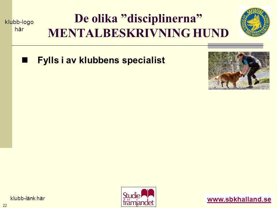 """www.sbkhalland.se klubb-logo här klubb-länk här 22 De olika """"disciplinerna"""" MENTALBESKRIVNING HUND  Fylls i av klubbens specialist"""