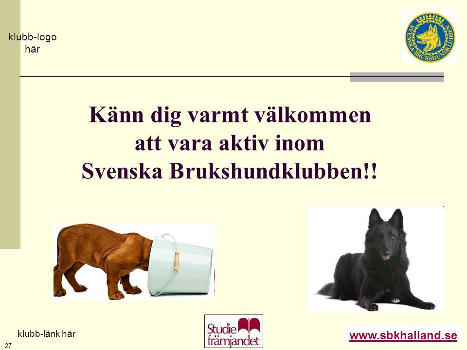 www.sbkhalland.se klubb-logo här klubb-länk här 27 Känn dig varmt välkommen att vara aktiv inom Svenska Brukshundklubben!!