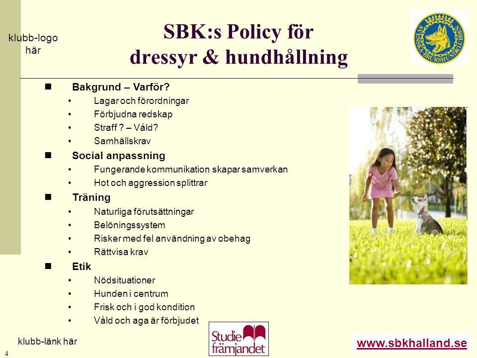 www.sbkhalland.se klubb-logo här klubb-länk här 4 SBK:s Policy för dressyr & hundhållning  Bakgrund – Varför? •Lagar och förordningar •Förbjudna reds