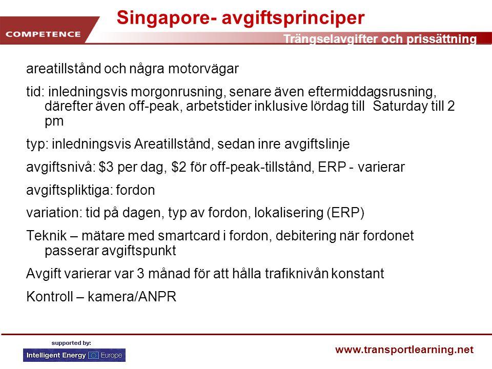 Trängselavgifter och prissättning www.transportlearning.net Singapore- avgiftsprinciper areatillstånd och några motorvägar tid: inledningsvis morgonrusning, senare även eftermiddagsrusning, därefter även off-peak, arbetstider inklusive lördag till Saturday till 2 pm typ: inledningsvis Areatillstånd, sedan inre avgiftslinje avgiftsnivå: $3 per dag, $2 för off-peak-tillstånd, ERP - varierar avgiftspliktiga: fordon variation: tid på dagen, typ av fordon, lokalisering (ERP) Teknik – mätare med smartcard i fordon, debitering när fordonet passerar avgiftspunkt Avgift varierar var 3 månad för att hålla trafiknivån konstant Kontroll – kamera/ANPR