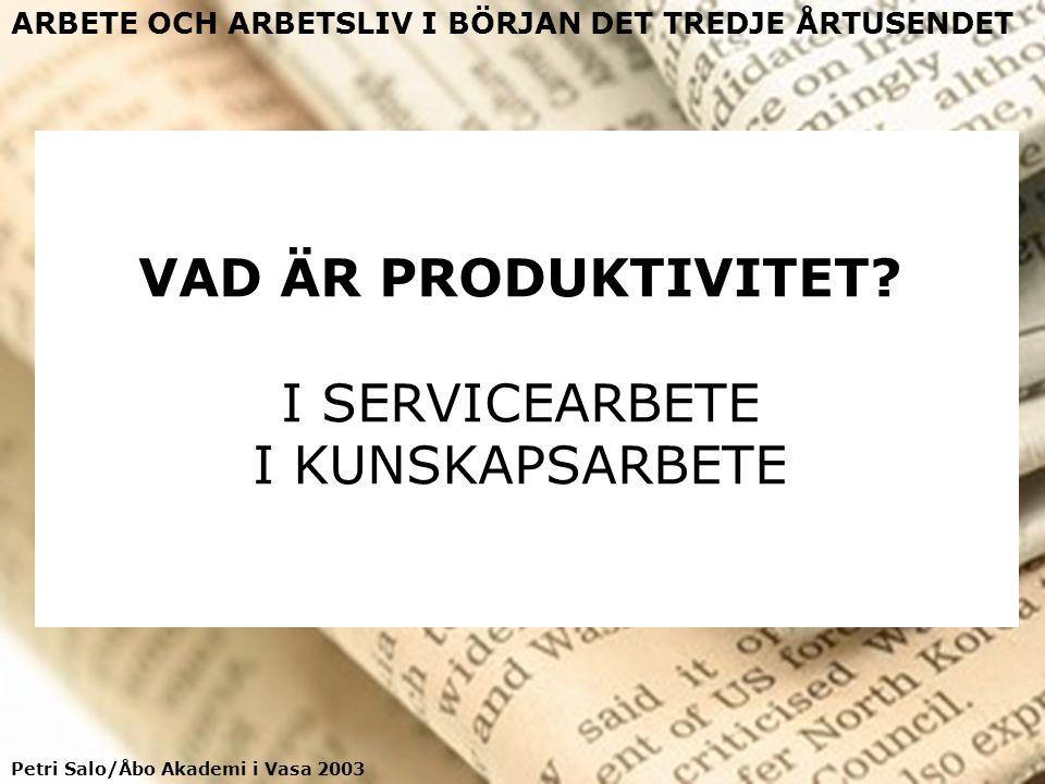 Petri Salo/Åbo Akademi i Vasa 2003 ARBETE OCH ARBETSLIV I BÖRJAN DET TREDJE ÅRTUSENDET VAD ÄR PRODUKTIVITET? I SERVICEARBETE I KUNSKAPSARBETE