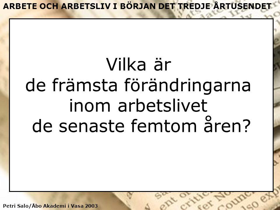 Petri Salo/Åbo Akademi i Vasa 2003 ARBETE OCH ARBETSLIV I BÖRJAN DET TREDJE ÅRTUSENDET Vilka är de främsta förändringarna inom arbetslivet de senaste