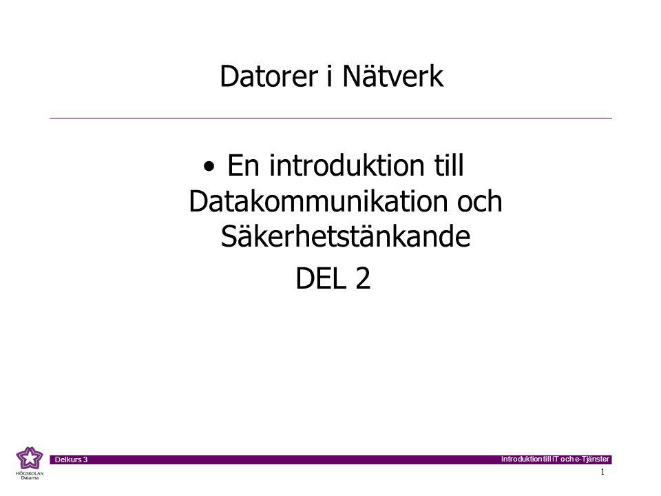 Introduktion till IT och e-Tjänster Delkurs 3 1 Datorer i Nätverk •En introduktion till Datakommunikation och Säkerhetstänkande DEL 2