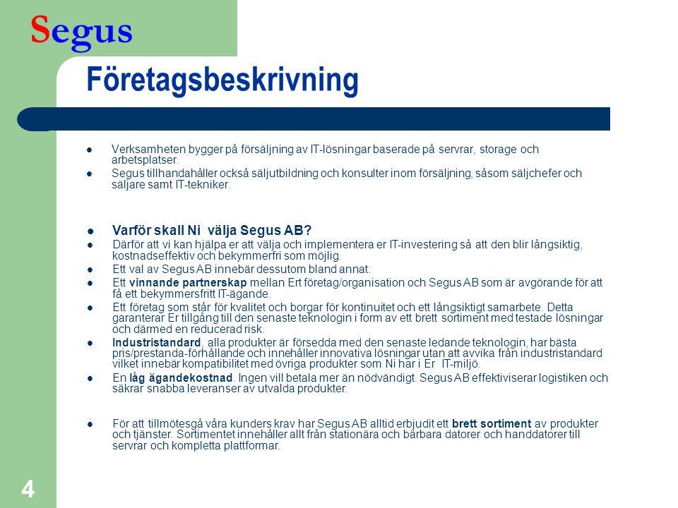 Segus 5 Kundsegment *  Telecom – Ericsson – Telia  Offentlig förvaltning – AMV – FMV – Rikspolisstyrelsen – RFV – RSV – PRV – Vägverket – * Prioriterade områden, ej referenser  Bank, finans och försäkring – Folksam – FöreningsSparbanken – Handelsbanken – Nordea – Riksbanken – SEB  Privat industri – Brio – IKEA – Lindab