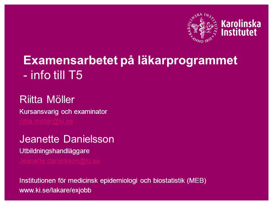 Examensarbetet på läkarprogrammet - info till T5 Riitta Möller Kursansvarig och examinator riitta.moller@ki.se Jeanette Danielsson Utbildningshandlägg