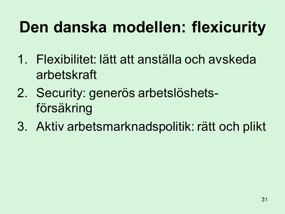 31 Den danska modellen: flexicurity 1.Flexibilitet: lätt att anställa och avskeda arbetskraft 2.Security: generös arbetslöshets- försäkring 3.Aktiv arbetsmarknadspolitik: rätt och plikt