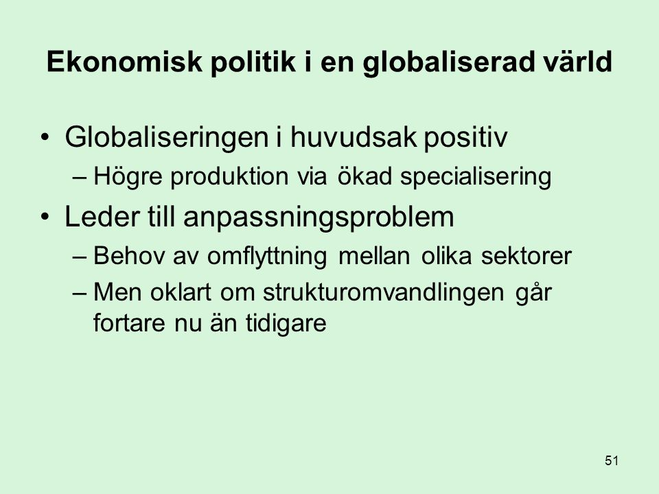 51 Ekonomisk politik i en globaliserad värld •Globaliseringen i huvudsak positiv –Högre produktion via ökad specialisering •Leder till anpassningsproblem –Behov av omflyttning mellan olika sektorer –Men oklart om strukturomvandlingen går fortare nu än tidigare